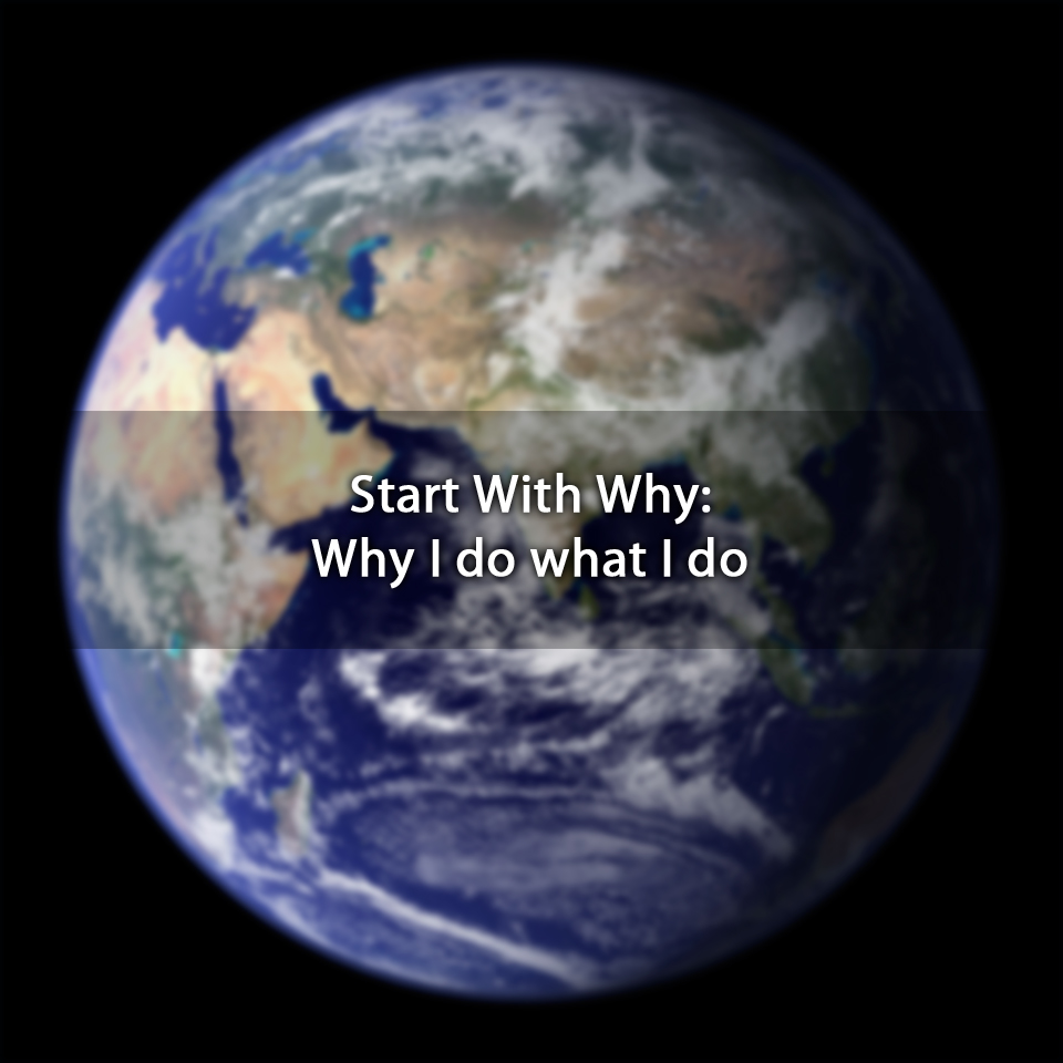 Start With Why: Why I do what I do