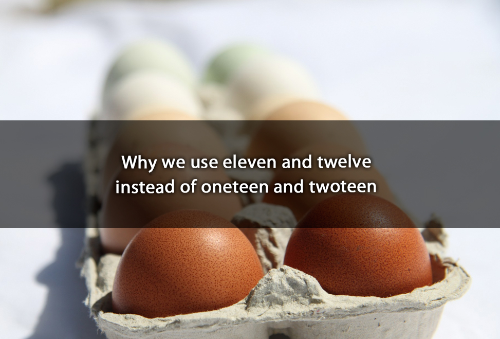 Why we use eleven and twelve instead of oneteen and twoteen