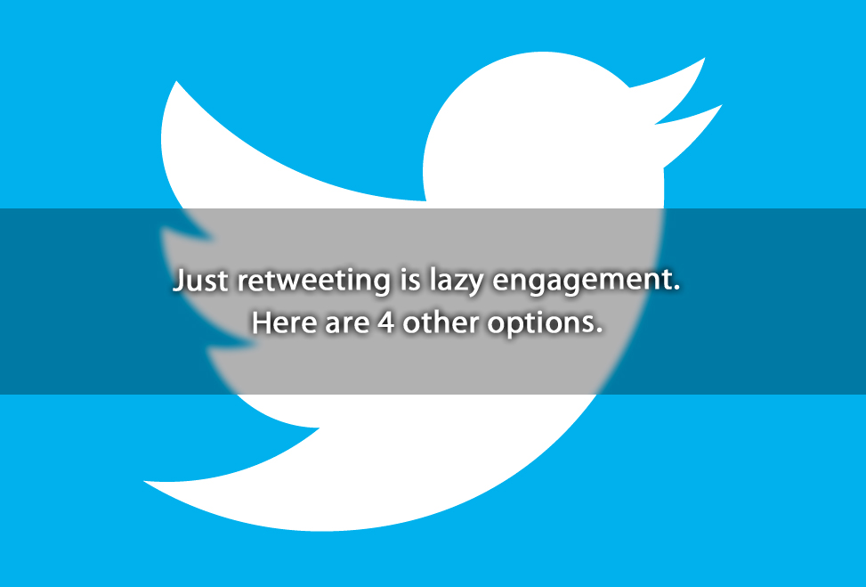 Just retweeting is lazy engagement. Here are 4 other options.