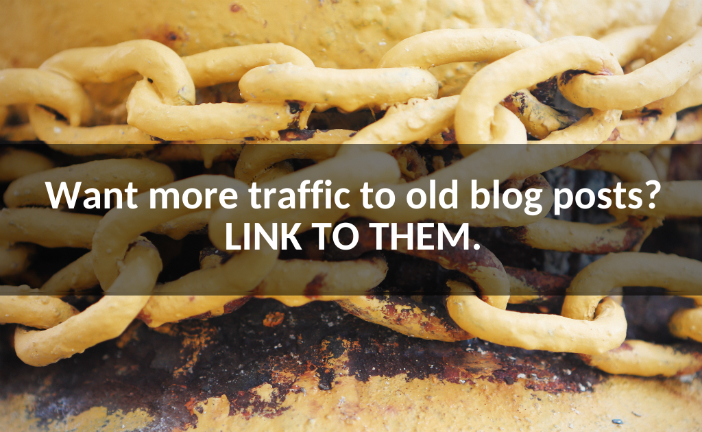Want more traffic to old blog posts? Link to them.
