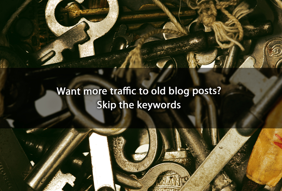 Want more traffic to old blog posts? Skip the keywords