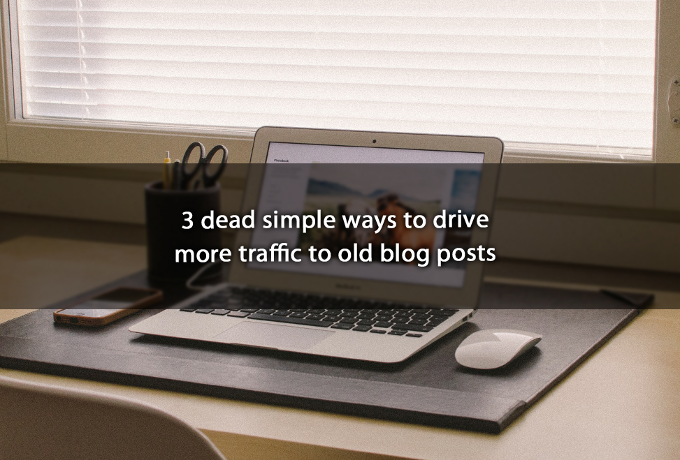 3 dead simple ways to drive more traffic to old blog posts