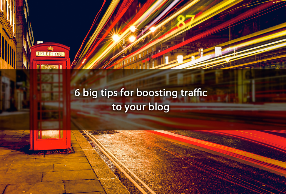 6 big tips for boosting traffic to your blog