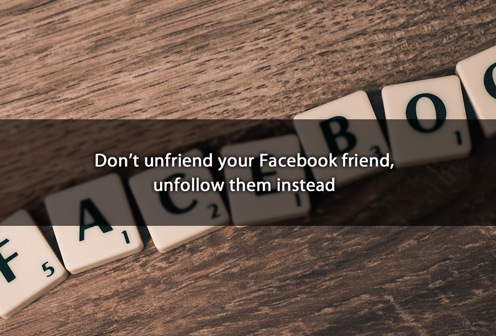 Don't unfriend your Facebook friend, unfollow them instead