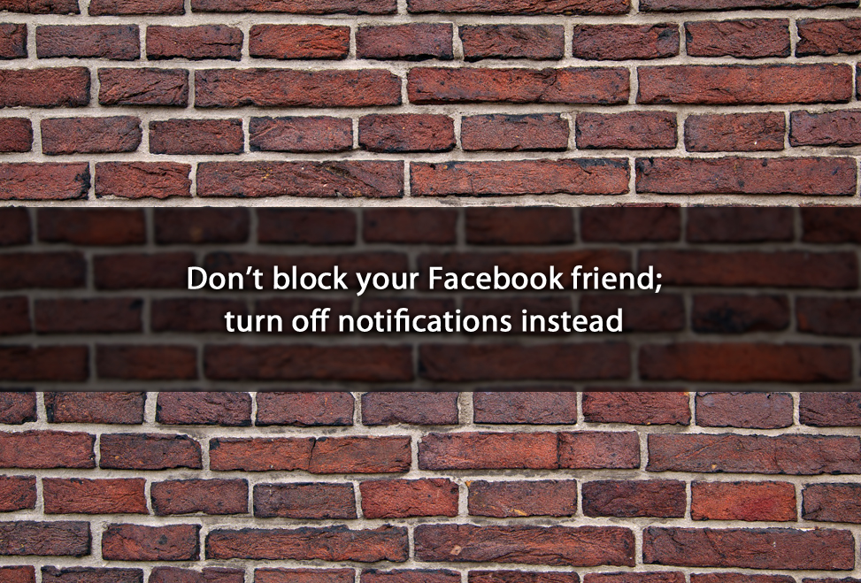 Don't block your Facebook friend; turn off notifications instead